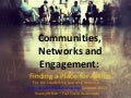 Communities, Networks and Engagement: Finding a Place for Action