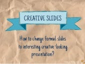 How to Transform Formal Slides Into Creative Presentations