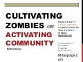 Cultivating Zombies or Activating Community : Non-Profit Challenges Competing In the Social Media World by Mila Araujo 2012