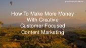 How To Make More Money With Creative, Customer-Focused Content Marketing