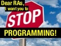 Dear RAs, I want you to STOP PROGRAMMING!