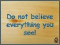 Do Not Believe Everything You See  (V M )