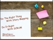 Do the right thing with story mapping, do it right with Scrum.
