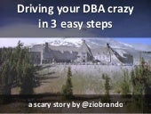 Drive your dba crazy in 3 easy steps