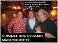 Egomania: How Ego Makes Marketing Better. SXSWi Proposal