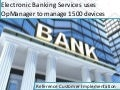 Electronic Banking services uses opmanager to manage 1500 devices