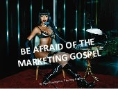 Be Afraid Of The Marketing Gospel
