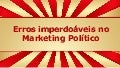 Erros imperdoáveis no marketing político