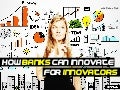 How BANKS can innovate for INNOVATORS