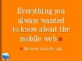 Everything you wanted to know about the mobile web but were afraid to ask...blueflavor.com