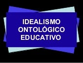 IDEALISMO ONTOLOGICO EDUCATIVO