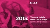 Mobile Trends 2015 - published by Fetch, a global mobile marketing agency.