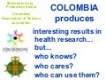 COLOMBIA produces: interesting results in health research... but...who knows? who cares? who can use them?
