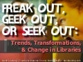 Freak Out, Geek Out, or Seek Out: Trends, Transformations & Change in Libraries
