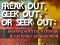 Freak Out, Geek Out, or Seek Out: Dealing with Tech Change and Customer Engagement