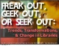 Freak Out, Geek Out, Seek Out: Trends, Transformations & Change in Libraries