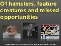 Fronteers 2009 Of Hamsters, Feature Creatures and Missed Opportunities