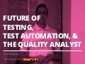 Future of Testing, Test Automation and The Quality Analyst