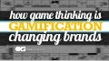 How Game Thinking is Changing Brands?