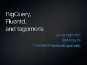 BigQuery, Fluentd and tagomoris #gcpja
