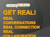 Get real! Real Conversations Real Connection Real Collaboration