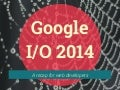 Google I/O 2014 recap for web developers