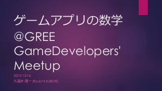 ゲームアプリの数学@GREE GameDevelopers' Meetup