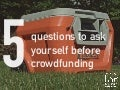 5 questions to ask yourself before crowdfunding