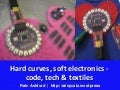 Hard curves, soft electronics - code, tech & textiles
