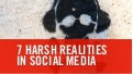 7 harsh realities in Social Media