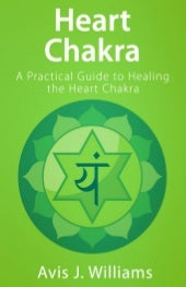 Heart Chakra: A Practical Guide to Healing the Heart Chakra (eBook)