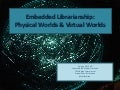 Embedded Librarianship:Physical Worlds & Virtual Worlds