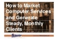 How to Market Computer Services and Generate Steady, Monthly Clients (Slides)
