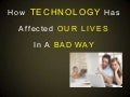 How technology has affected our lives in a bad way