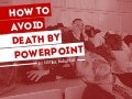 How to Avoid (causing) Death by Powerpoint!