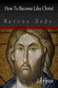 How To Become Like Christ By Marcus Dods - Christian Book