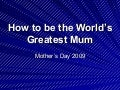 How to be the world's greatest mum