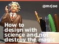 How to design with science and not destroy the magic