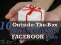 How to Get Facebook Fans: 10 Outside-the Box Ways to Do It
