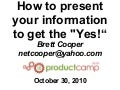 ProductCamp RTP 2010 - How to present your information to get the yes - Brett Cooper