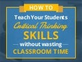 How To Teach Your Students Critical Thinking Skills Without Wasting Classroom Time