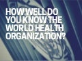 How well do you know the world health organization