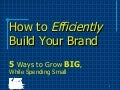 How to Efficiently Build Your Brand - 5 Ways to Grow BIG, While Spending Small