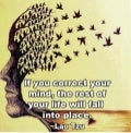 """If you correct your mind, the rest of your life will fall into place. ~ Lao Tzo"