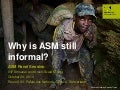 Why is artisanal and small-scale (ASM) mining still informal?