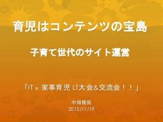 育児はコンテンツの宝島!子育て世代のサイト運営:IT × 家事育児 LT大会&交流会!!