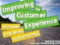 Improving the Customer Experience: on the web, in the library, in the communtiy