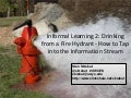 Informal Learning 2: Drinking from a Fire Hydrant - How to Tap into the Information Stream