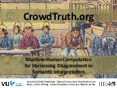 CrowdTruth: Machine-Human Computation for Harnessing Disagreement in Semantic Interpretation