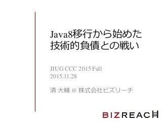Java8移行から始めた技術的負債との戦い(jjug ccc 2015 fall)